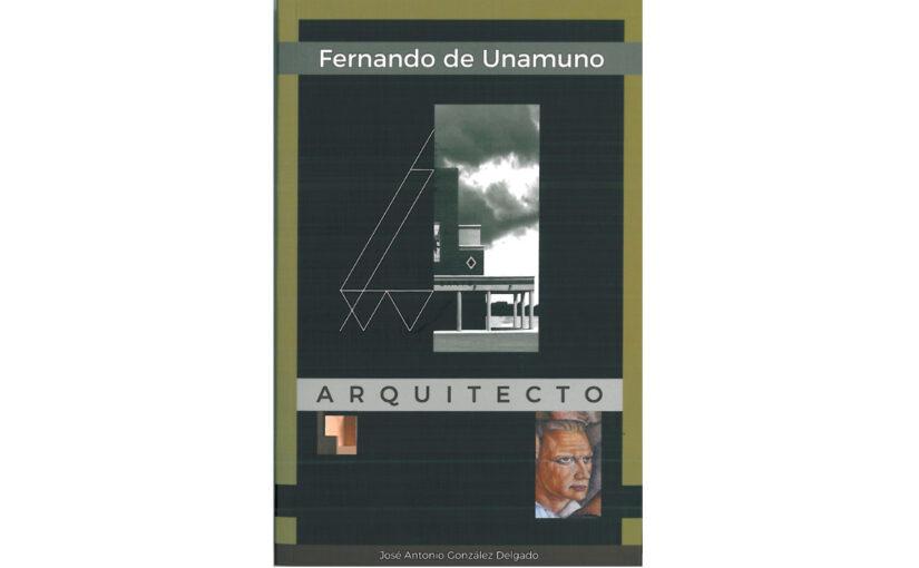 FERNANDO DE UNAMUNO, Arquitecto por José Antonio Gonzalez Delgado